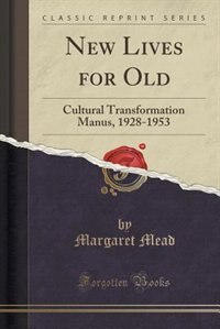 New Lives for Old: Cultural Transformation Manus, 1928-1953 (Classic Reprint)