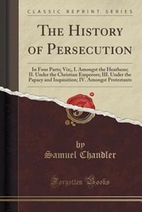The History of Persecution: In Four Parts; Viz;, I. Amongst the Heathens; II. Under the Christian Emperors; III. Under the Papa by Samuel Chandler