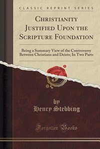Christianity Justified Upon the Scripture Foundation: Being a Summary View of the Controversy Between Christians and Deists; In Two Parts (Classic Rep by Henry Stebbing