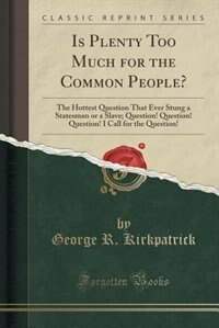 Is Plenty Too Much for the Common People?: The Hottest Question That Ever Stung a Statesman or a Slave; Question! Question! Question! I Call f de George R. Kirkpatrick