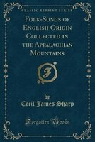 Folk-Songs of English Origin Collected in the Appalachian Mountains (Classic Reprint)