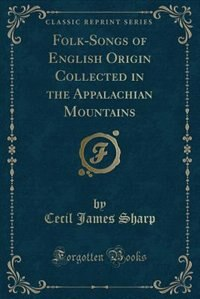 Folk-Songs of English Origin Collected in the Appalachian Mountains (Classic Reprint) by Cecil James Sharp