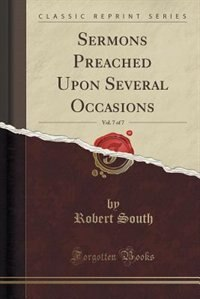Sermons Preached Upon Several Occasions, Vol. 7 of 7 (Classic Reprint) by Robert South