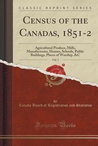 Census of the Canadas, 1851-2, Vol. 2: Agricultural Produce, Mills, Manufactories, Houses, Schools, Public Buildings, Places of Worship, & by Canada Board of Registration Statistics