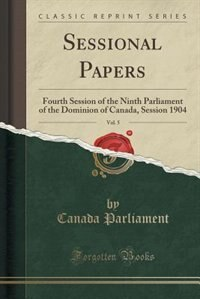 Sessional Papers, Vol. 5: Fourth Session of the Ninth Parliament of the Dominion of Canada, Session 1904 (Classic Reprint) by Canada Parliament