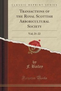 Transactions of the Royal Scottish Arboricultural Society: Vol; 21-22 (Classic Reprint) by F. Bailey