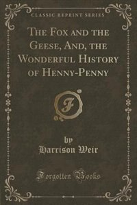 The Fox and the Geese, And, the Wonderful History of Henny-Penny (Classic Reprint) de Harrison Weir