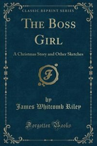 The Boss Girl: A Christmas Story and Other Sketches (Classic Reprint)