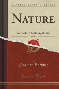Nature, Vol. 67: November 1902 to April 1903 (Classic Reprint) by Norman Lockyer