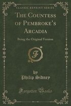 The Countess of Pembroke's Arcadia: Being the Original Version (Classic Reprint)