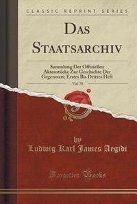 Das Staatsarchiv, Vol. 78: Sammlung Der Offiziellen Aktenstücke Zur Geschichte Der Gegenwart; Erstes Bis Drittes Heft (Classic by Ludwig Karl James Aegidi