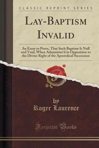 Lay-Baptism Invalid: An Essay to Prove, That Such Baptism Is Null and Void, When Administer'd in Opposition to the Divin by Roger Laurence
