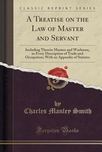 A Treatise on the Law of Master and Servant: Including Therein Masters and Workmen, in Every Description of Trade and Occupation; With an Append by Charles Manley Smith
