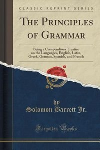 The Principles of Grammar: Being a Compendious Treatise on the Languages, English, Latin, Greek, German, Spanish, and French ( de Solomon Barrett Jr.