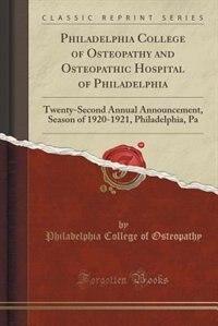 Philadelphia College of Osteopathy and Osteopathic Hospital of Philadelphia: Twenty-Second Annual Announcement, Season of 1920-1921, Philadelphia, Pa  by Philadelphia College of Osteopathy