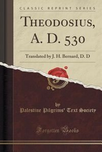 Theodosius, A. D. 530: Translated by J. H. Bernard, D. D (Classic Reprint) by Palestine Pilgrims' Text Society