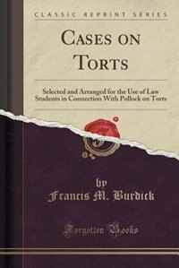 Cases on Torts: Selected and Arranged for the Use of Law Students in Connection With Pollock on Torts (Classic Repr by Francis M. Burdick
