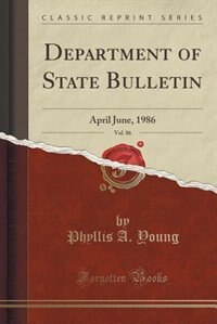 Department of State Bulletin, Vol. 86: April June, 1986 (Classic Reprint) by Phyllis A. Young