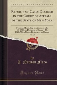 Reports of Cases Decided in the Court of Appeals of the State of New York, Vol. 227: From and Including Decisions of July 15, 1919, to Decisions of Ja by J. Newton Fiero