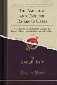 The American and English Railroad Cases, Vol. 34: A Collection of All Railroad Cases in the Courts of Last Resort in America and England (Classic Rep by Jas; M. Kerr
