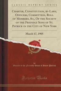 Charter, Constitution, by-Laws, Officers, Committees, Roll of Members, 8c;, Of the Society of the Friendly Sons of St. Patrick in the City of New York by Society of the Friendly Sons of Patrick