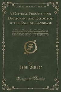 A Critical Pronouncing Dictionary, and Expositor of the English Language: In Which the Meaning of…
