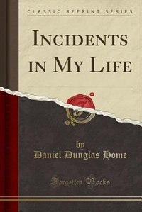 Incidents in My Life (Classic Reprint) by Daniel Dunglas Home