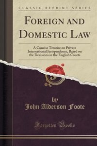 Foreign and Domestic Law: A Concise Treatise on Private International Jurisprudence, Based on the Decisions in the English Co by John Alderson Foote