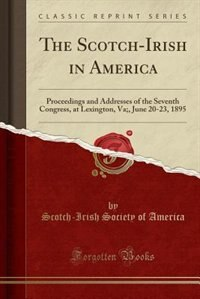 The Scotch-Irish in America: Proceedings and Addresses of the Seventh Congress, at Lexington, Va;, June 20-23, 1895 (Classic Rep by Scotch-Irish Society of America