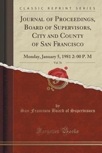 Journal of Proceedings, Board of Supervisors, City and County of San Francisco, Vol. 76: Monday, January 5, 1981 2: 00 P. M (Classic Reprint) by San Francisco Board of Supervisors