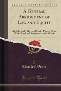 A General Abridgment of Law and Equity: Alphabetically Digested Under Proper Titles; With Notes and References to the Whole (Classic Reprin by Charles Viner