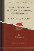Annual Reports of the Town of Atkinson, New Hampshire: For the Year Ending Dec; 31, 1968 (Classic…