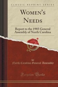Women's Needs: Report to the 1985 General Assembly of North Carolina (Classic Reprint) by Legislative Research Commission