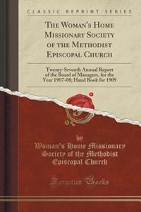 The Woman's Home Missionary Society of the Methodist Episcopal Church: Twenty-Seventh Annual Report of the Board of Managers, for the Year 1907-08; Hand Book for 1909 (Cl by Woman's Home Missionary Society Church