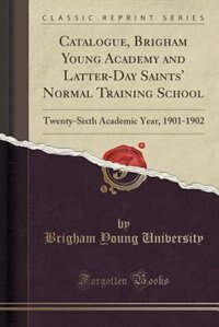 Catalogue, Brigham Young Academy and Latter-Day Saints' Normal Training School: Twenty-Sixth Academic Year, 1901-1902 (Classic Reprint) by Brigham Young University