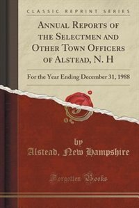 Annual Reports of the Selectmen and Other Town Officers of Alstead, N. H: For the Year Ending December 31, 1988 (Classic Reprint) by Alstead New Hampshire