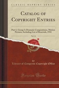 Catalog of Copyright Entries, Vol. 14: Part 1, Group 3; Dramatic Compositions, Motion Pictures, Including List of Renewals, 1941 (Classic by Library of Congress Copyright Office