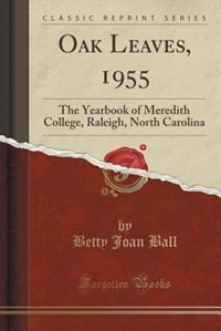 Oak Leaves, 1955: The Yearbook of Meredith College, Raleigh, North Carolina (Classic Reprint) de Betty Joan Ball