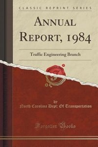 Annual Report, 1984: Traffic Engineering Branch (Classic Reprint) by North Carolina Dept; Of Transportation