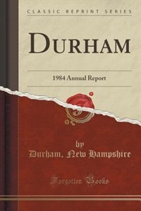 Durham: 1984 Annual Report (Classic Reprint) by Durham New Hampshire