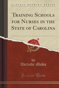 Training Schools for Nurses in the State of Carolina (Classic Reprint) by Adelaide Mabie