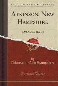 Atkinson, New Hampshire: 1992 Annual Report (Classic Reprint) by Atkinson New Hampshire