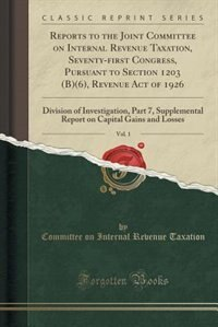 Reports to the Joint Committee on Internal Revenue Taxation, Seventy-?rst Congress, Pursuant to Section 1203 (B)(6), Revenue Act of 1926, Vol. 1: Division of Investigation, Part 7, Supplemental Report on Capital Gains and Losses (Classic Reprint) de Committee on Internal Revenue Taxation