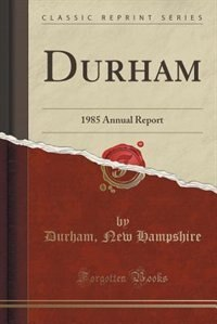 Durham: 1985 Annual Report (Classic Reprint) by Durham New Hampshire
