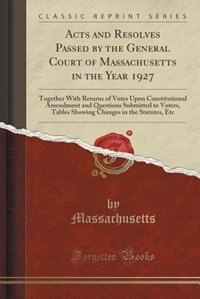Acts and Resolves Passed by the General Court of Massachusetts in the Year 1927: Together With Returns of Votes Upon Constitutional Amendment and Ques by Massachusetts Massachusetts