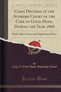 Cases Decided in the Supreme Court of the Cape of Good Hope, During the Year 1868: With Table of Cases and Alphabetical Index (Classic Reprint) by Cape of Good Hope Supreme Court