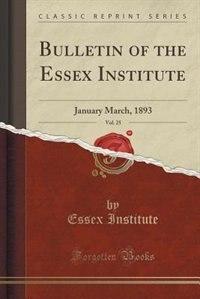 Bulletin of the Essex Institute, Vol. 25: January March, 1893 (Classic Reprint) by Essex Institute