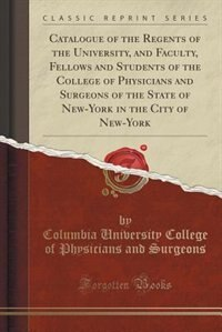 Catalogue of the Regents of the University, and Faculty, Fellows and Students of the College of Physicians and Surgeons of the State of New-York in the City of New-York (Classic Reprint) de Columbia University College of Surgeons