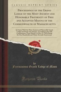 Proceedings of the Grand Lodge of the Most Ancient and Honorable Fraternity of Free and Accepted Masons of the Commonwealth of Massachusetts: In Union With the Most Ancient and Honorable Grand Lodges in Europe and America, According to the O by Freemasons Grand Lodge of Mass