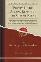 Twenty-Fourth Annual Report of the City of Keene: Containing Inaugural Ceremonies, Ordinances and…